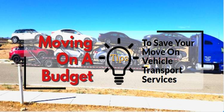 Moving On A Budget: Tips To Save Your Move On Vehicle Transport Services