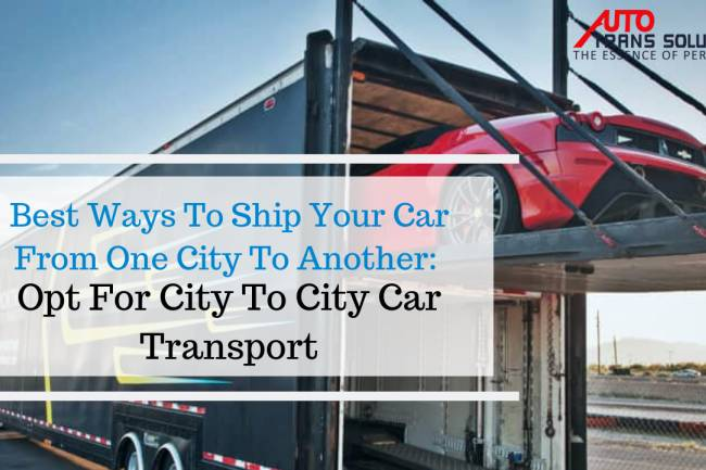 Best Ways To Ship Your Car From One City To Another: Opt For City To City Car Transport.